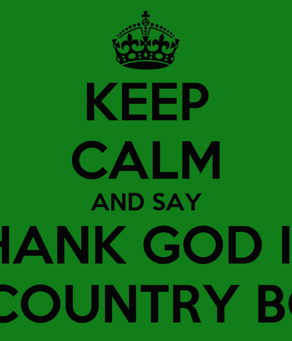 KEEP CALM AND SAY THANK GOD I'M A COUNTRY BOY