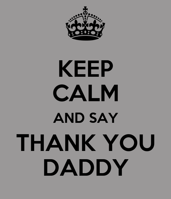KEEP CALM AND SAY THANK YOU DADDY