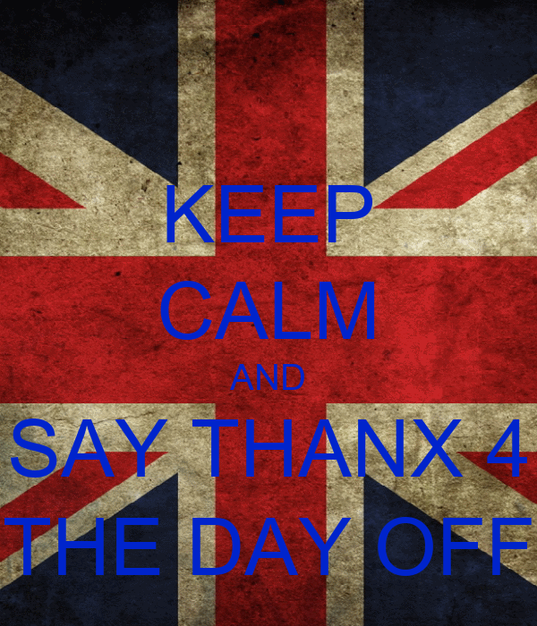 KEEP CALM AND SAY THANX 4 THE DAY OFF