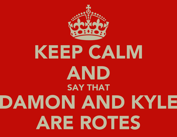 KEEP CALM AND SAY THAT DAMON AND KYLE ARE ROTES
