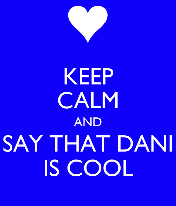 KEEP CALM AND SAY THAT DANI IS COOL