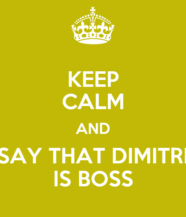 KEEP CALM AND SAY THAT DIMITRI IS BOSS