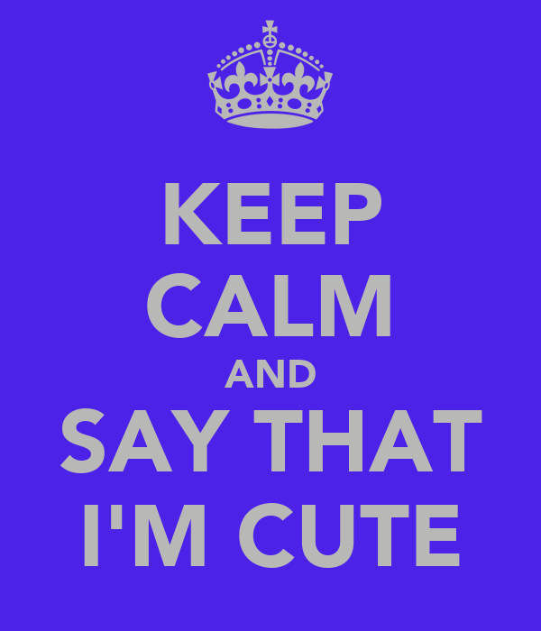 KEEP CALM AND SAY THAT I'M CUTE