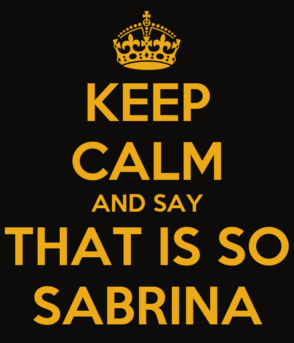 KEEP CALM AND SAY THAT IS SO SABRINA