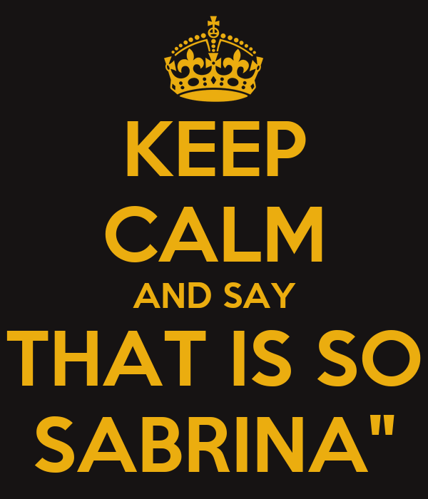 KEEP CALM AND SAY THAT IS SO SABRINA""