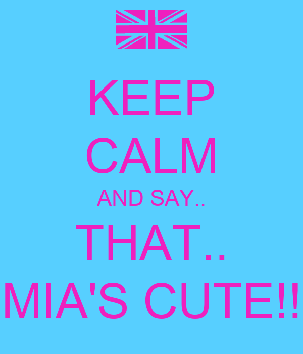 KEEP CALM AND SAY.. THAT.. MIA'S CUTE!!