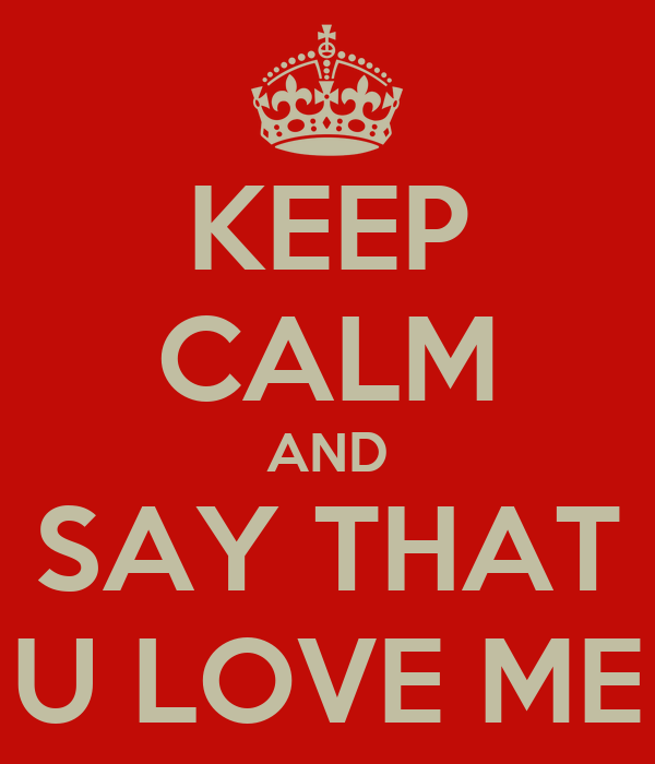 KEEP CALM AND SAY THAT U LOVE ME