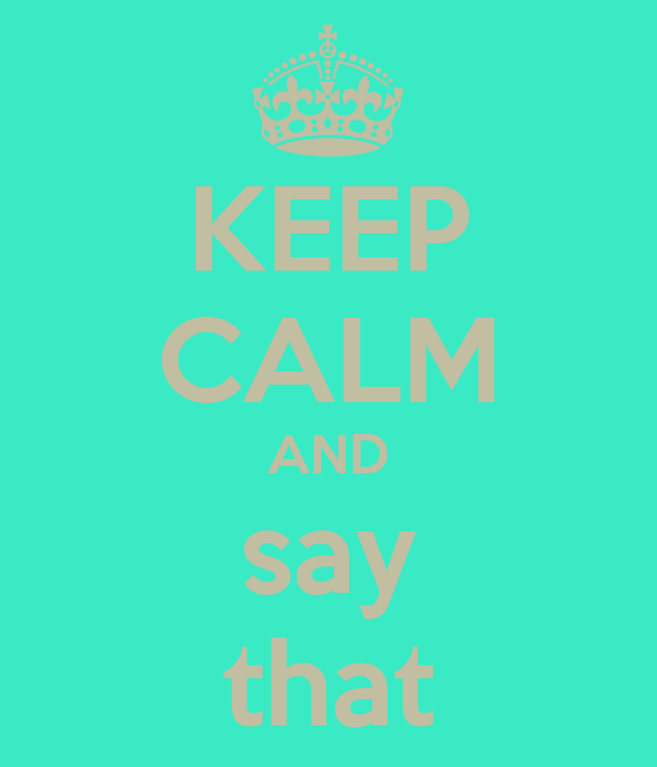KEEP CALM AND say that