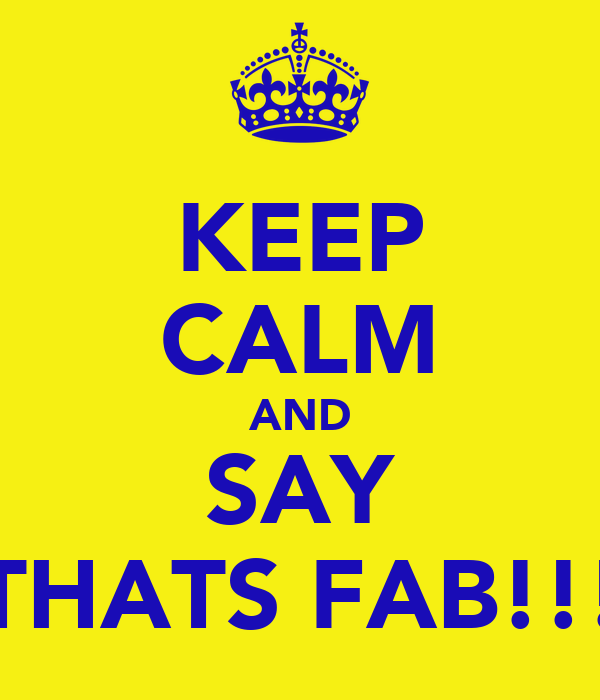 KEEP CALM AND SAY THATS FAB!!!