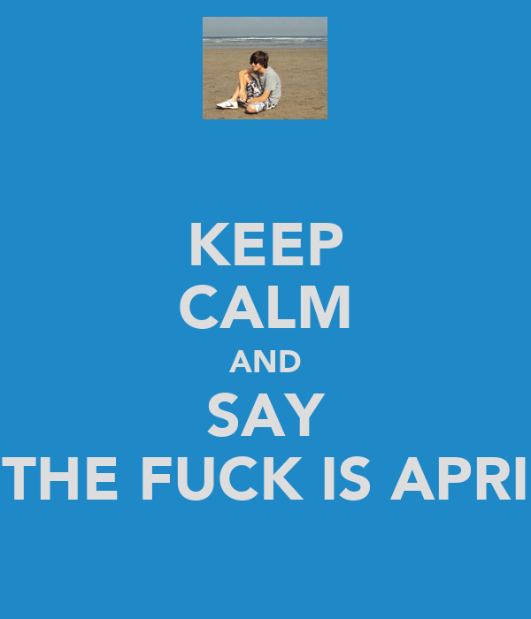 KEEP CALM AND SAY THE FUCK IS APRI