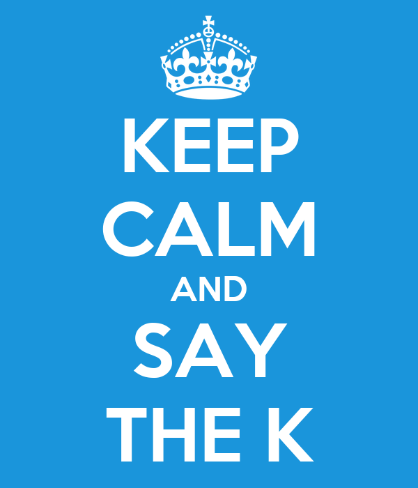 KEEP CALM AND SAY THE K