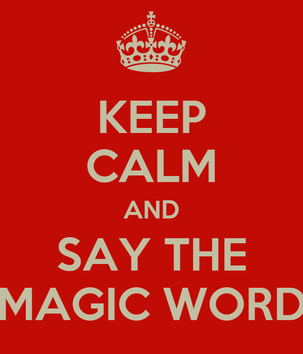 KEEP CALM AND SAY THE MAGIC WORD