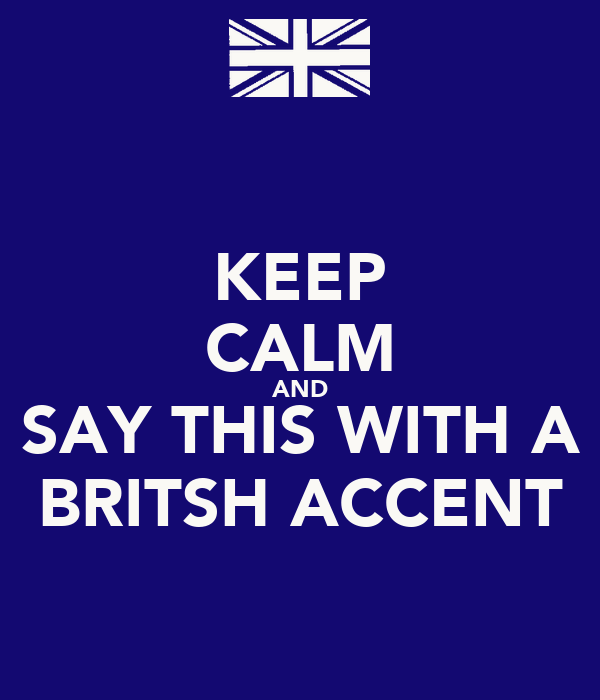 KEEP CALM AND SAY THIS WITH A BRITSH ACCENT
