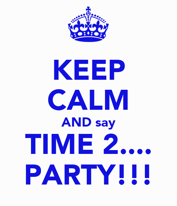 KEEP CALM AND say TIME 2.... PARTY!!!