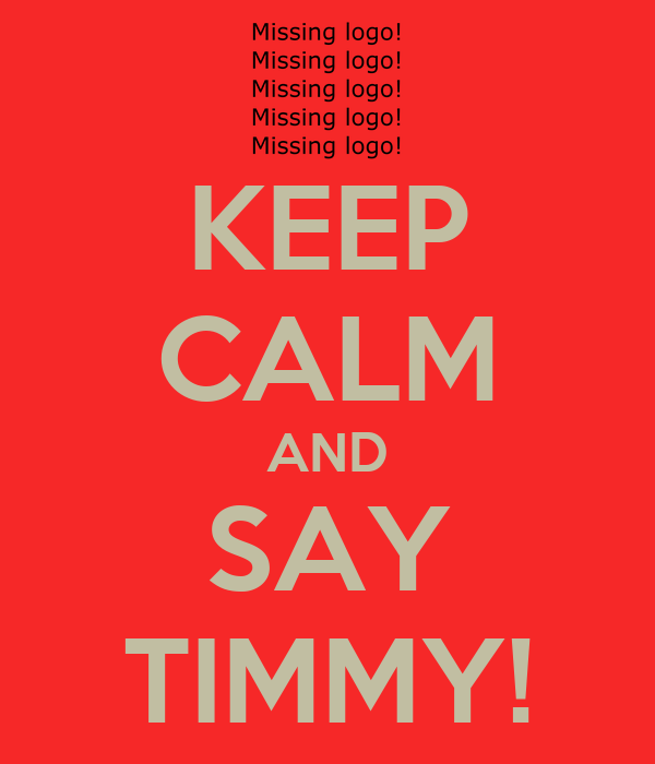 KEEP CALM AND SAY TIMMY!