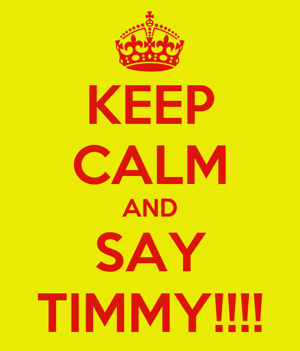 KEEP CALM AND SAY TIMMY!!!!