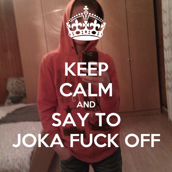 KEEP CALM AND SAY TO JOKA FUCK OFF