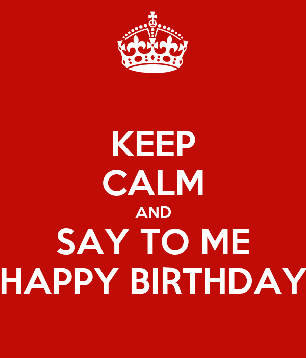 KEEP CALM AND SAY TO ME HAPPY BIRTHDAY