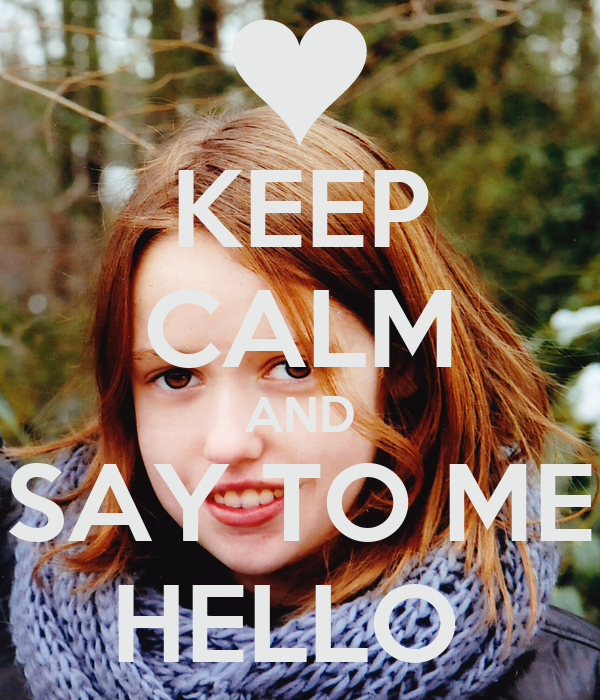 KEEP CALM AND SAY TO ME HELLO