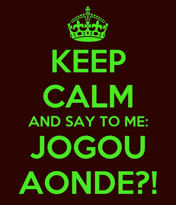 KEEP CALM AND SAY TO ME: JOGOU AONDE?!
