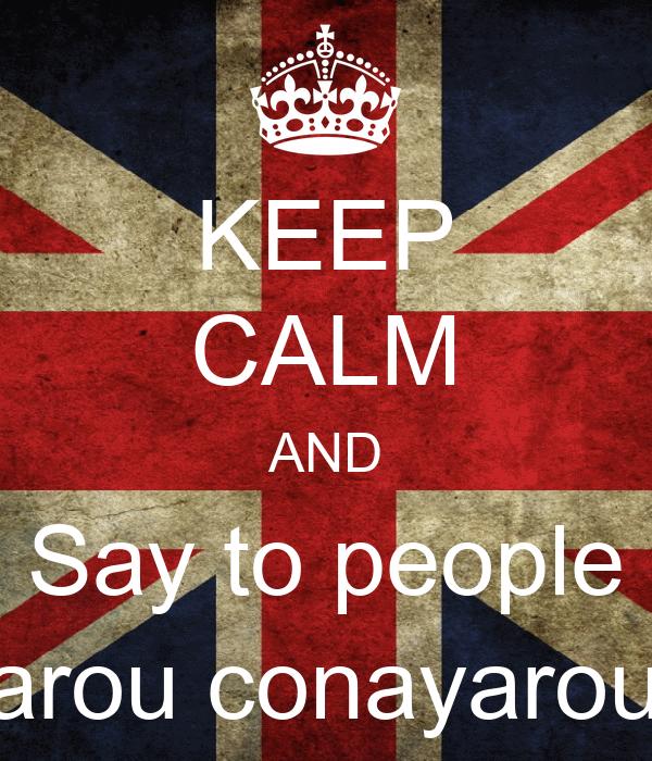 KEEP CALM AND Say to people bacayarou conayarou,yeah!
