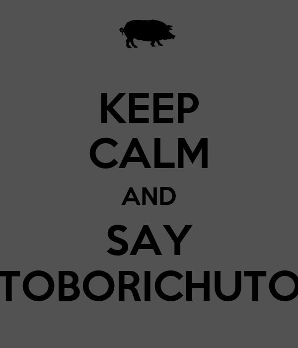 KEEP CALM AND SAY TOBORICHUTO
