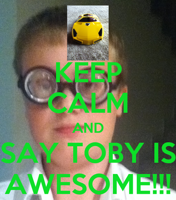 KEEP CALM AND SAY TOBY IS AWESOME!!!