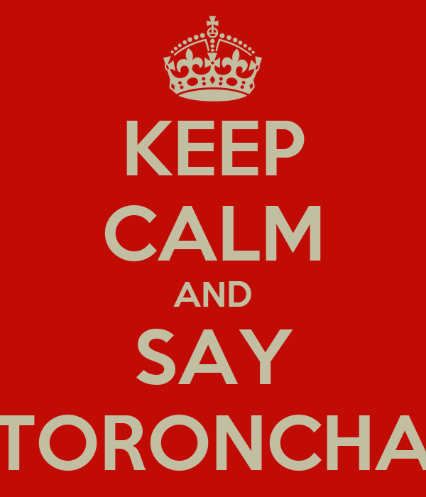 KEEP CALM AND SAY TORONCHA