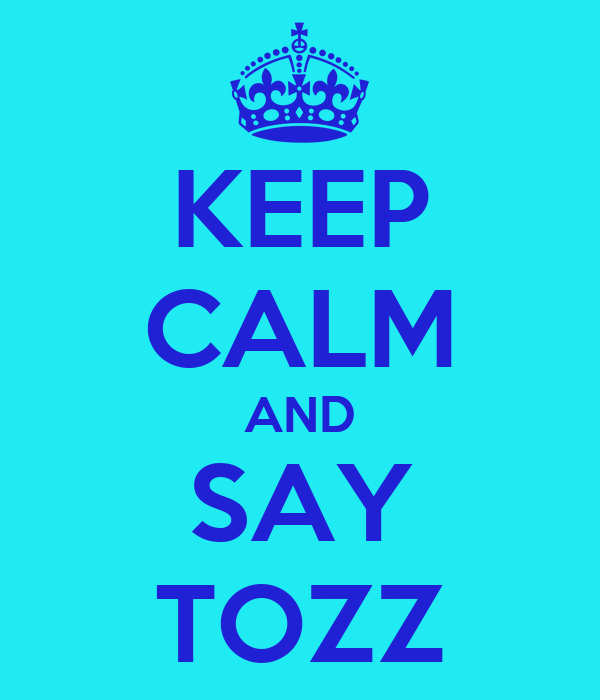KEEP CALM AND SAY TOZZ