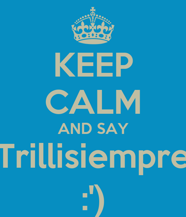 KEEP CALM AND SAY Trillisiempre :')