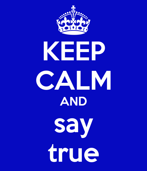 KEEP CALM AND say true