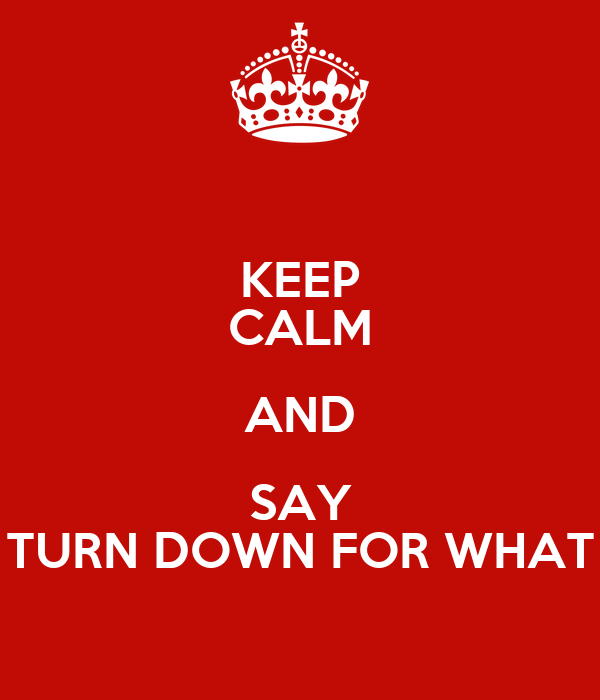 KEEP CALM AND SAY TURN DOWN FOR WHAT