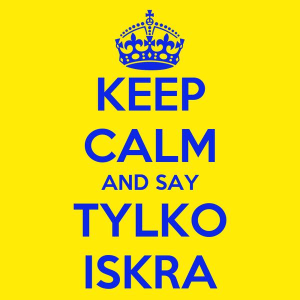KEEP CALM AND SAY TYLKO ISKRA