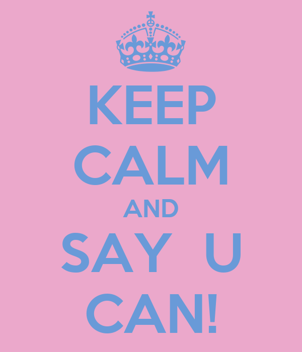 KEEP CALM AND SAY  U CAN!