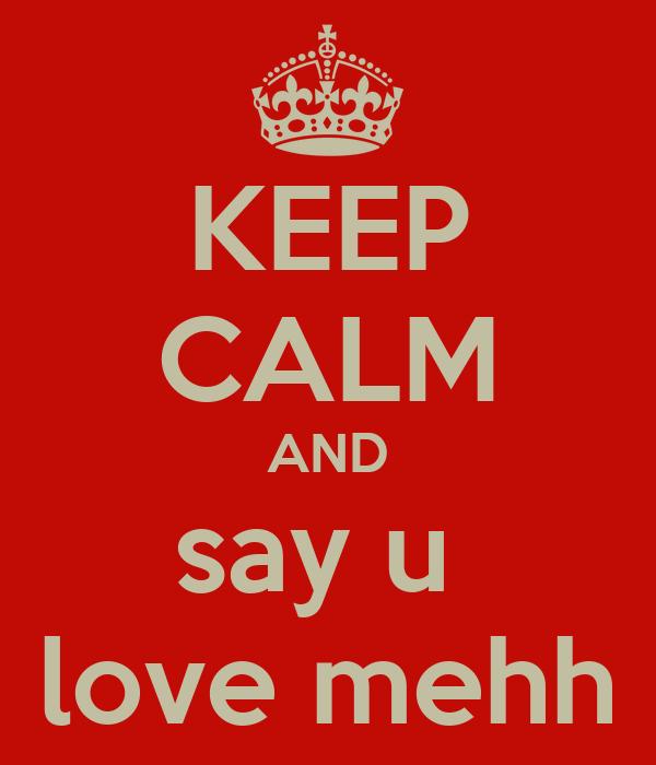 KEEP CALM AND say u  love mehh