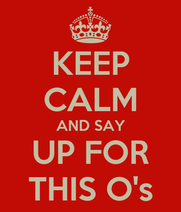 KEEP CALM AND SAY UP FOR THIS O's