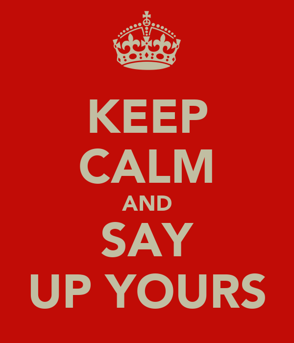 KEEP CALM AND SAY UP YOURS