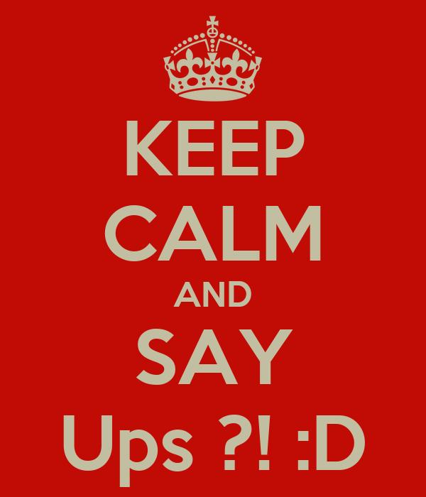KEEP CALM AND SAY Ups ?! :D