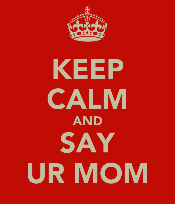 KEEP CALM AND SAY UR MOM