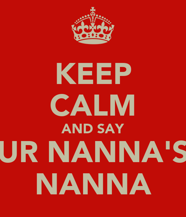 KEEP CALM AND SAY UR NANNA'S NANNA