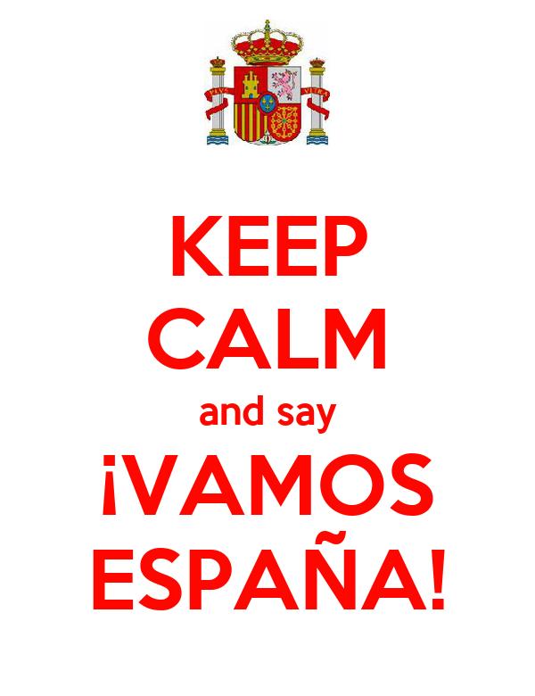 KEEP CALM and say ¡VAMOS ESPAÑA!