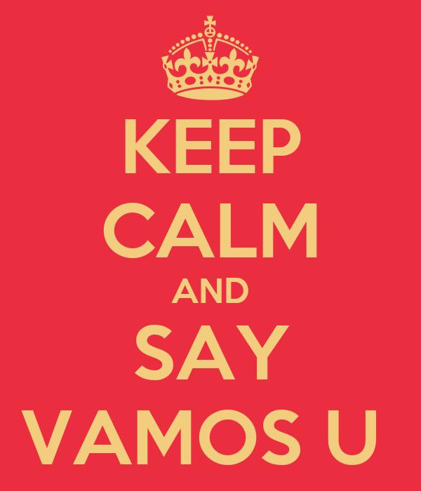 KEEP CALM AND SAY VAMOS U