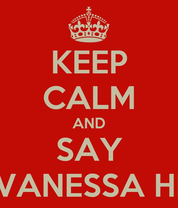 KEEP CALM AND SAY VANESSA HI