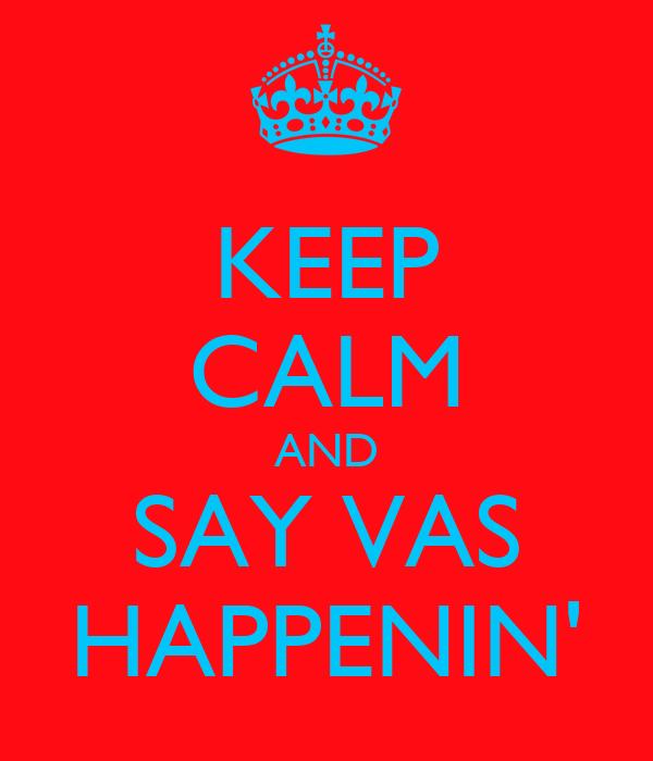 KEEP CALM AND SAY VAS HAPPENIN'