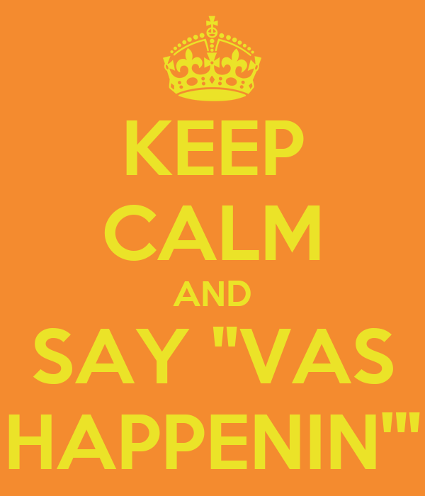 "KEEP CALM AND SAY ""VAS HAPPENIN'"""