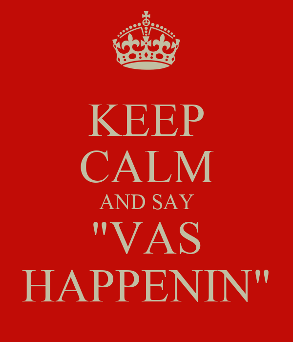 "KEEP CALM AND SAY ""VAS HAPPENIN"""