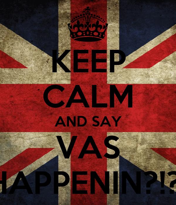 KEEP CALM AND SAY VAS HAPPENIN?!?!