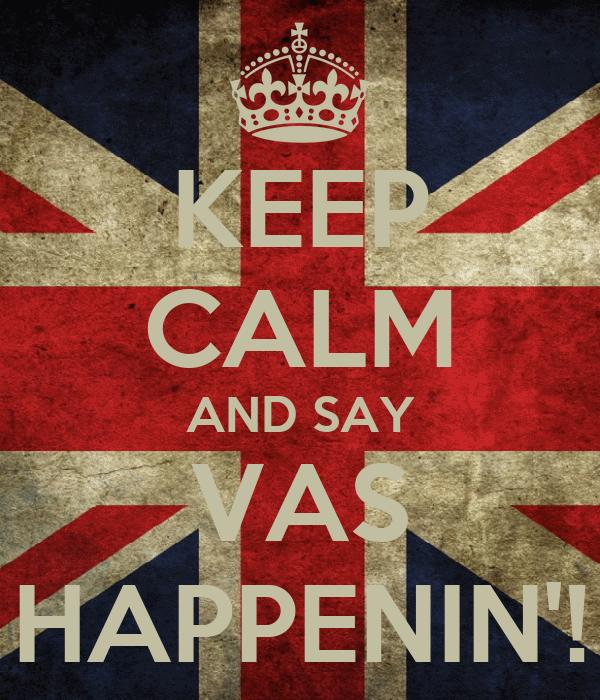 KEEP CALM AND SAY VAS HAPPENIN'!