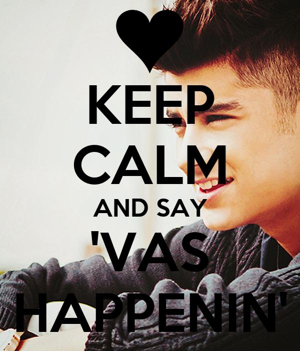 KEEP CALM AND SAY 'VAS HAPPENIN'