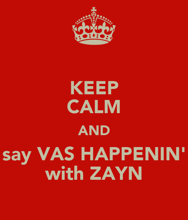 KEEP CALM AND say VAS HAPPENIN' with ZAYN